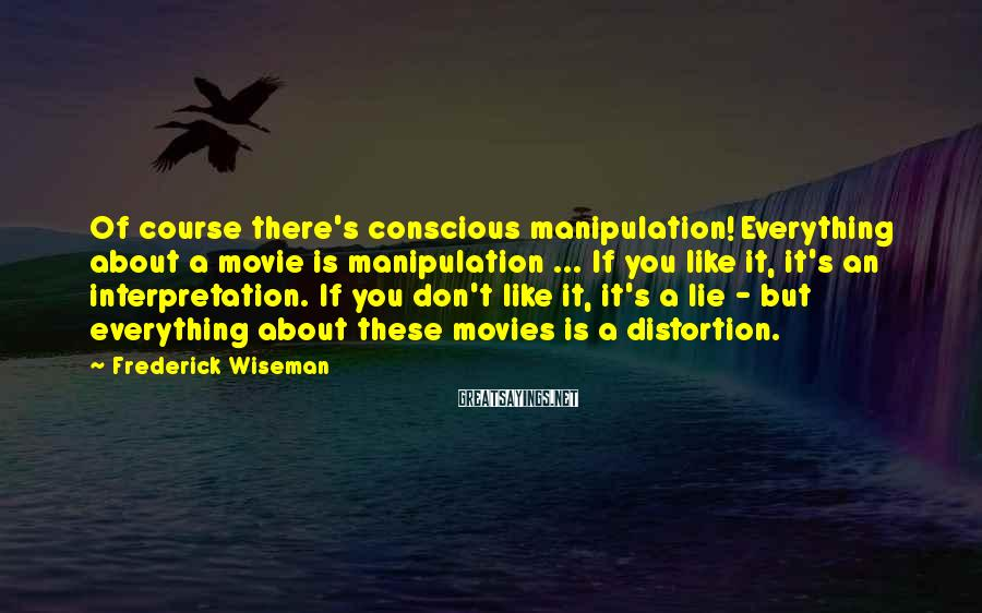 Frederick Wiseman Sayings: Of course there's conscious manipulation! Everything about a movie is manipulation ... If you like