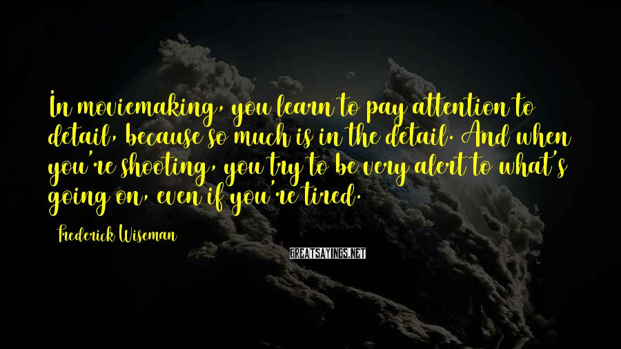 Frederick Wiseman Sayings: In moviemaking, you learn to pay attention to detail, because so much is in the