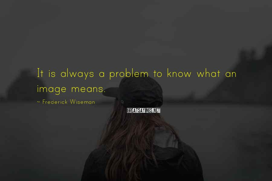 Frederick Wiseman Sayings: It is always a problem to know what an image means.