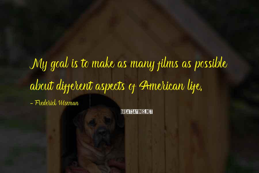 Frederick Wiseman Sayings: My goal is to make as many films as possible about different aspects of American