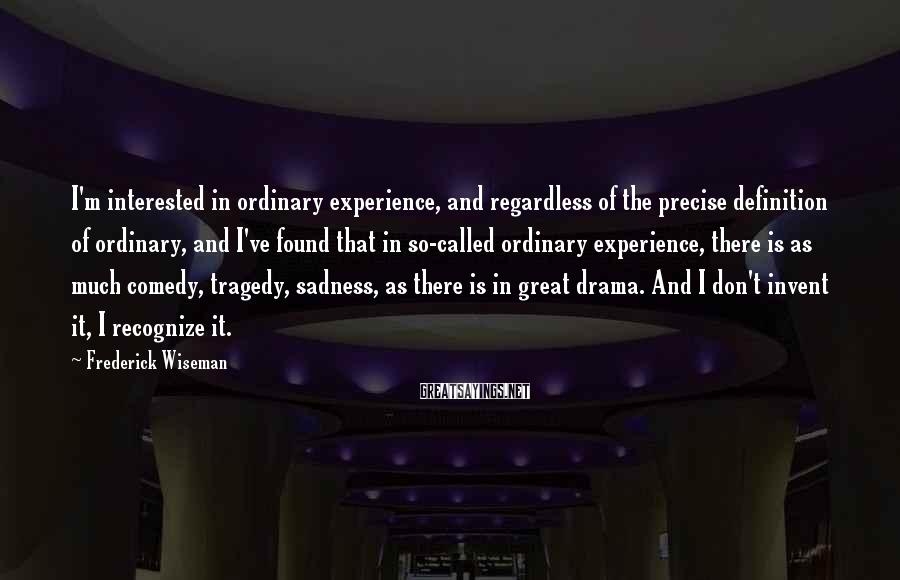 Frederick Wiseman Sayings: I'm interested in ordinary experience, and regardless of the precise definition of ordinary, and I've