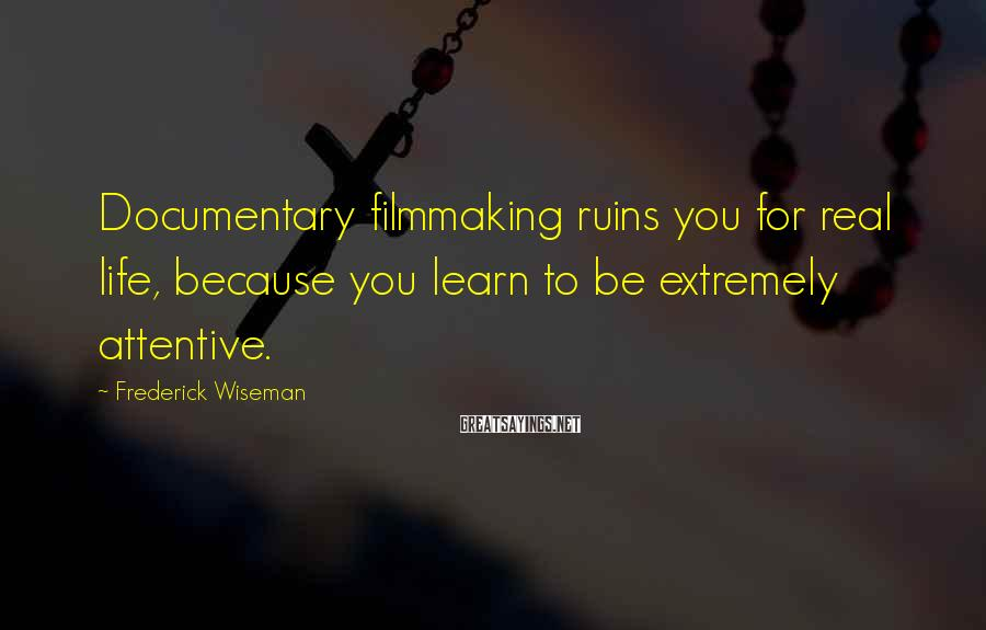 Frederick Wiseman Sayings: Documentary filmmaking ruins you for real life, because you learn to be extremely attentive.