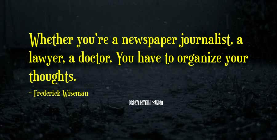Frederick Wiseman Sayings: Whether you're a newspaper journalist, a lawyer, a doctor. You have to organize your thoughts.