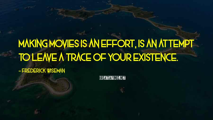Frederick Wiseman Sayings: Making movies is an effort, is an attempt to leave a trace of your existence.