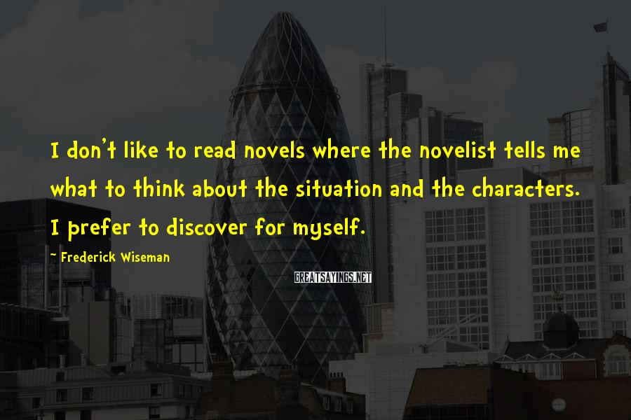 Frederick Wiseman Sayings: I don't like to read novels where the novelist tells me what to think about