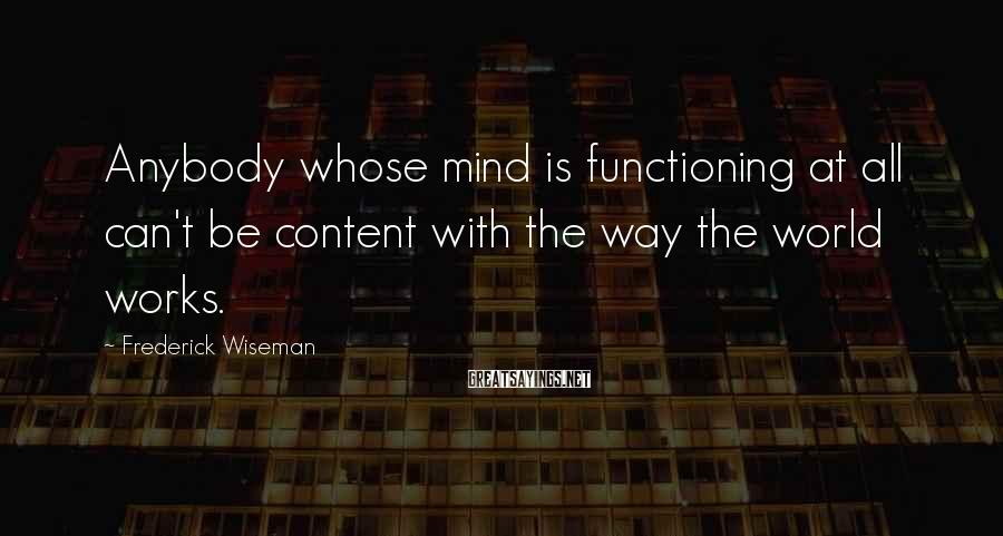 Frederick Wiseman Sayings: Anybody whose mind is functioning at all can't be content with the way the world