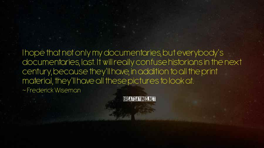 Frederick Wiseman Sayings: I hope that not only my documentaries, but everybody's documentaries, last. It will really confuse