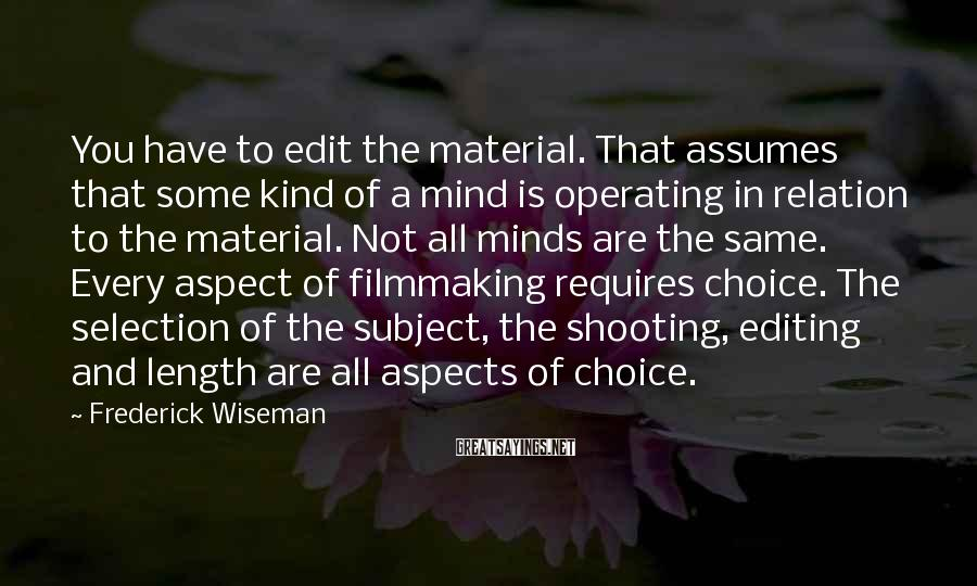 Frederick Wiseman Sayings: You have to edit the material. That assumes that some kind of a mind is