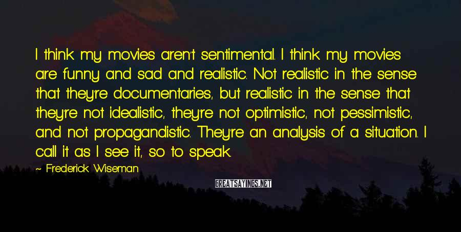 Frederick Wiseman Sayings: I think my movies aren't sentimental. I think my movies are funny and sad and
