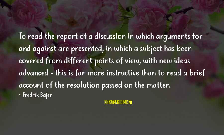 Fredrik Bajer Sayings By Fredrik Bajer: To read the report of a discussion in which arguments for and against are presented,