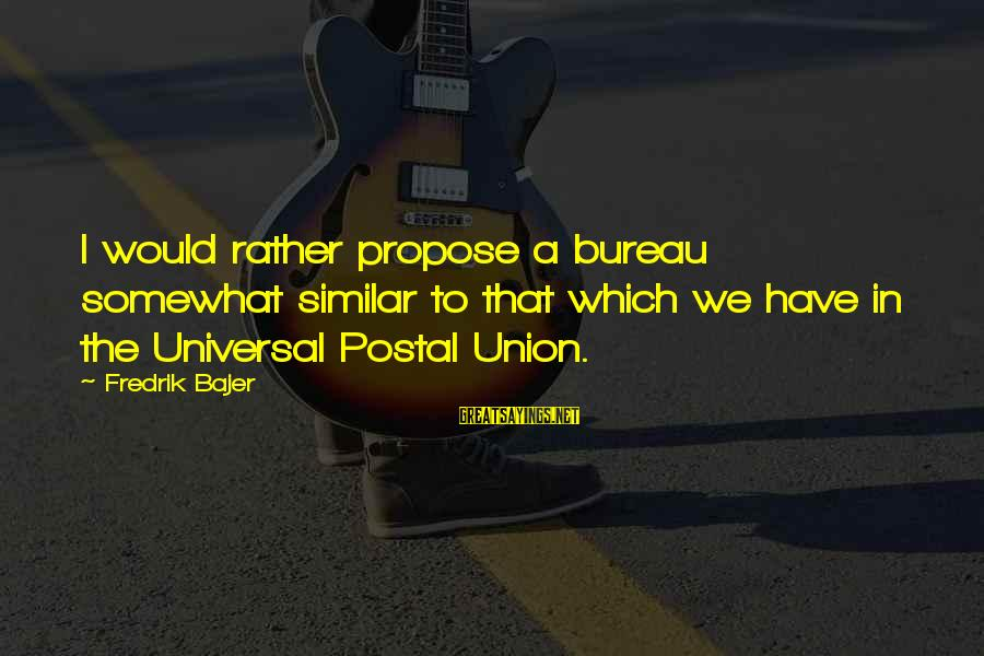 Fredrik Bajer Sayings By Fredrik Bajer: I would rather propose a bureau somewhat similar to that which we have in the