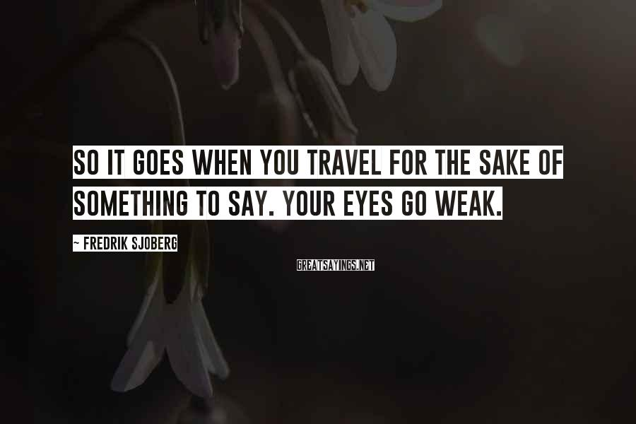 Fredrik Sjoberg Sayings: So it goes when you travel for the sake of something to say. Your eyes