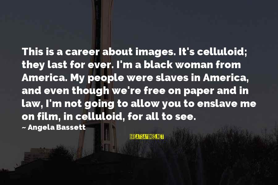 Free Images N Sayings By Angela Bassett: This is a career about images. It's celluloid; they last for ever. I'm a black