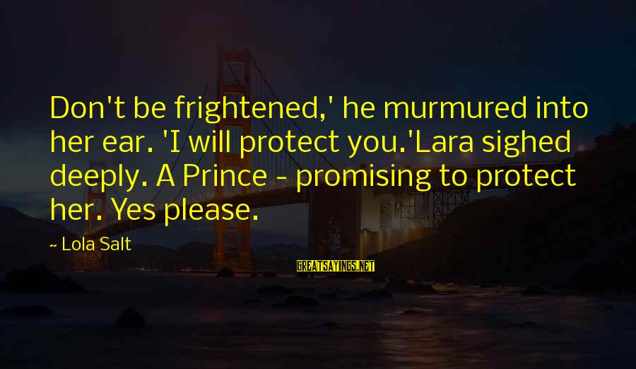 Free Phone Insurance Sayings By Lola Salt: Don't be frightened,' he murmured into her ear. 'I will protect you.'Lara sighed deeply. A
