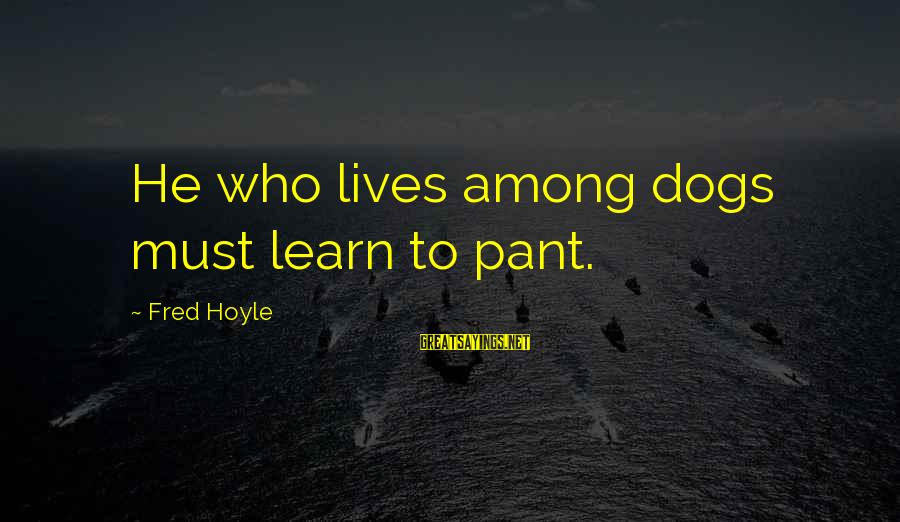 Free Spirit Tattoo Sayings By Fred Hoyle: He who lives among dogs must learn to pant.