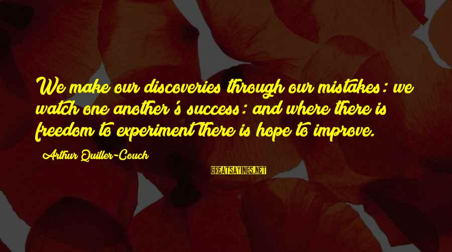Freedom Experiment Sayings By Arthur Quiller-Couch: We make our discoveries through our mistakes: we watch one another's success: and where there