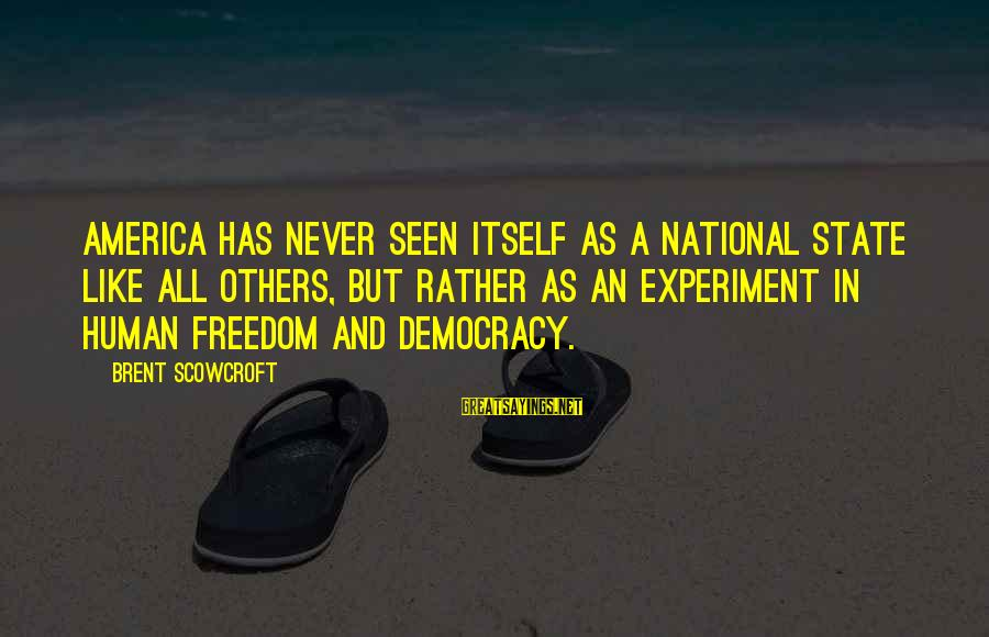 Freedom Experiment Sayings By Brent Scowcroft: America has never seen itself as a national state like all others, but rather as