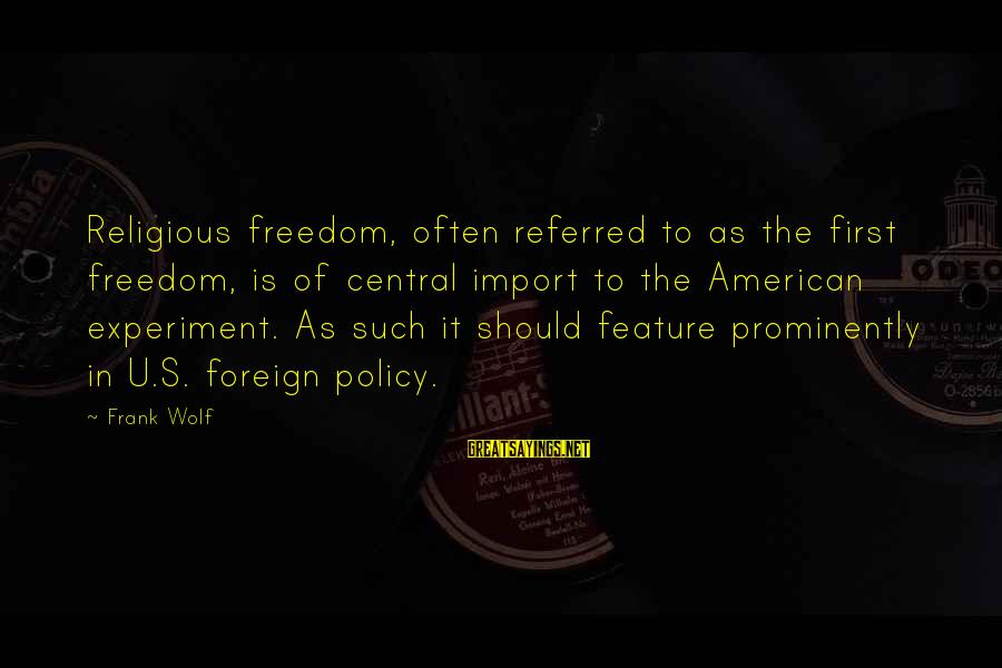 Freedom Experiment Sayings By Frank Wolf: Religious freedom, often referred to as the first freedom, is of central import to the