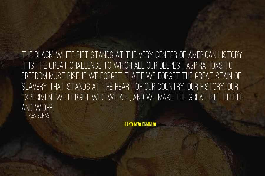 Freedom Experiment Sayings By Ken Burns: The black-white rift stands at the very center of American history. It is the great