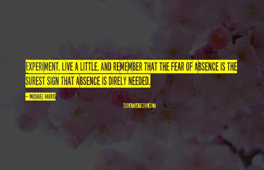 Freedom Experiment Sayings By Michael Harris: Experiment. Live a little. And remember that the fear of absence is the surest sign