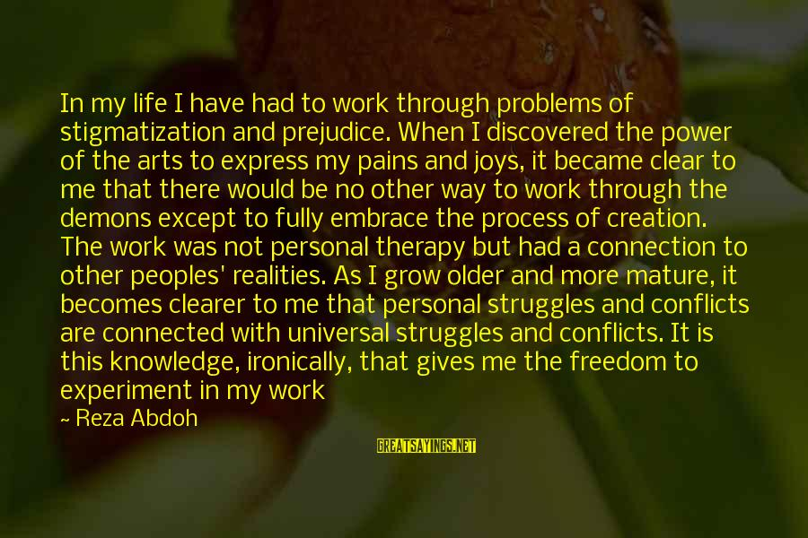 Freedom Experiment Sayings By Reza Abdoh: In my life I have had to work through problems of stigmatization and prejudice. When