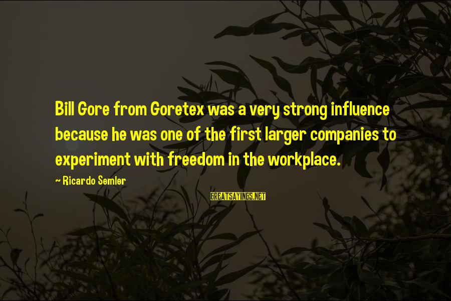 Freedom Experiment Sayings By Ricardo Semler: Bill Gore from Goretex was a very strong influence because he was one of the