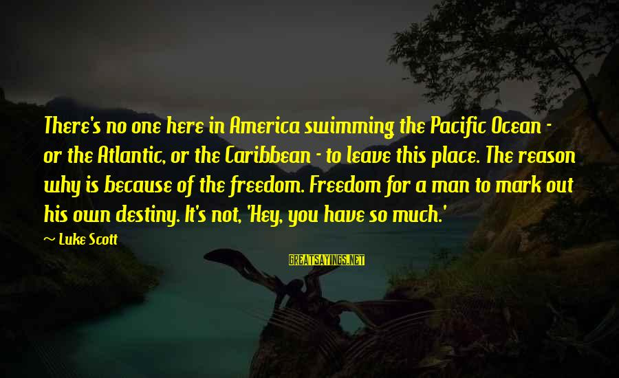 Freedom In The Ocean Sayings By Luke Scott: There's no one here in America swimming the Pacific Ocean - or the Atlantic, or
