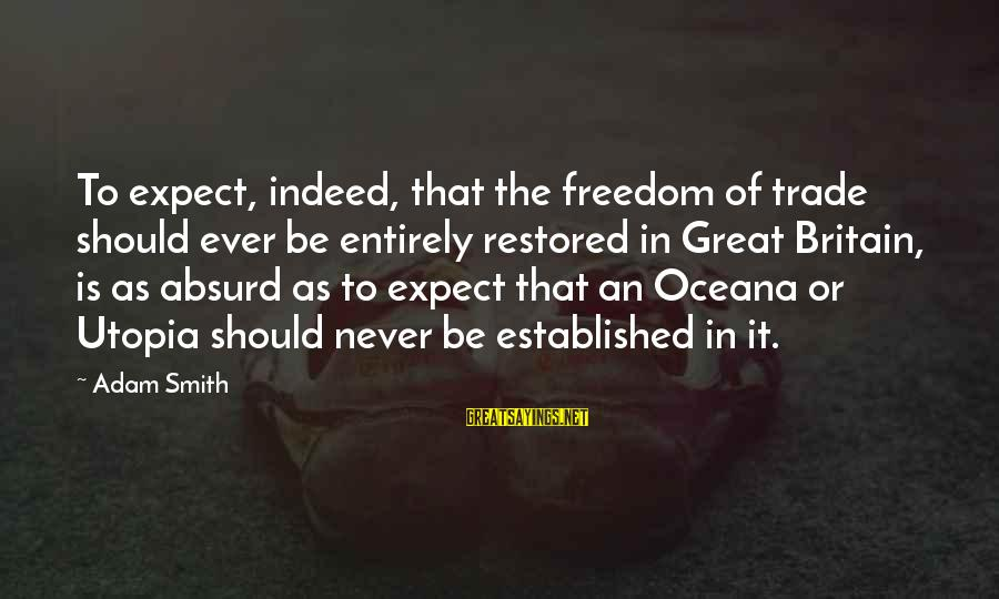 Freedom In Utopia Sayings By Adam Smith: To expect, indeed, that the freedom of trade should ever be entirely restored in Great