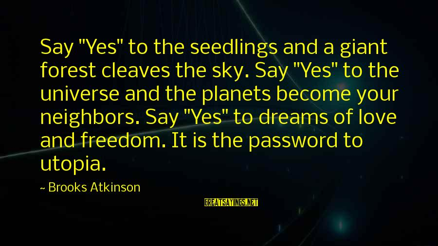 "Freedom In Utopia Sayings By Brooks Atkinson: Say ""Yes"" to the seedlings and a giant forest cleaves the sky. Say ""Yes"" to"