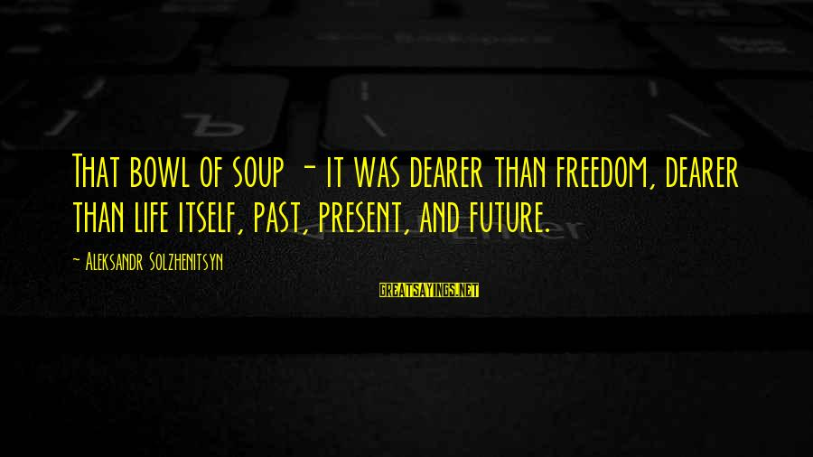 Freedom Life Sayings By Aleksandr Solzhenitsyn: That bowl of soup - it was dearer than freedom, dearer than life itself, past,