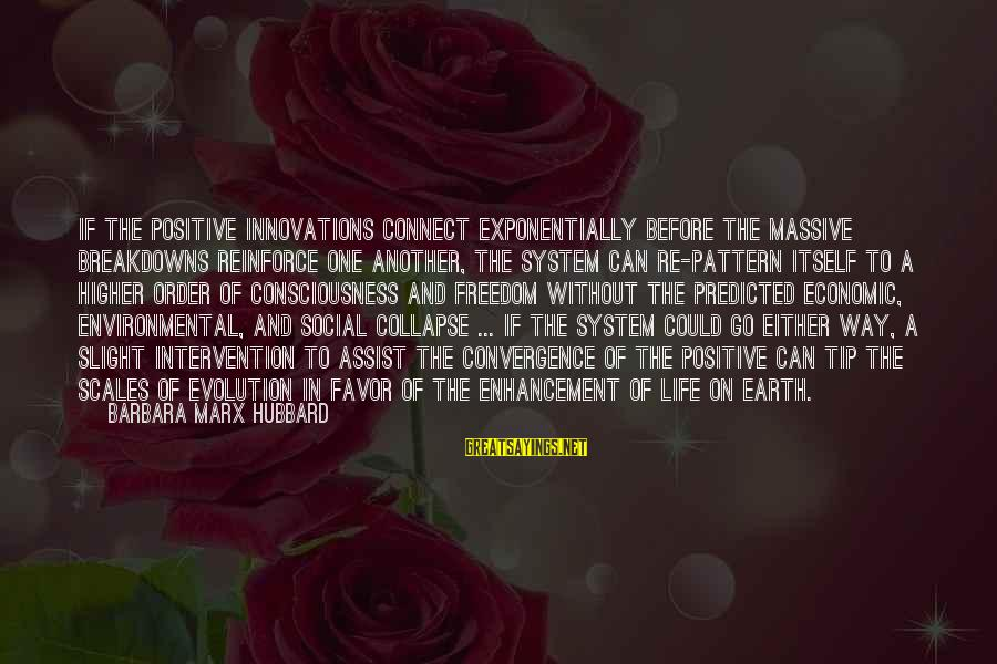 Freedom Life Sayings By Barbara Marx Hubbard: If the positive innovations connect exponentially before the massive breakdowns reinforce one another, the system