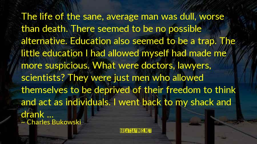 Freedom Life Sayings By Charles Bukowski: The life of the sane, average man was dull, worse than death. There seemed to