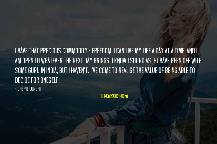 Freedom Life Sayings By Cherie Lunghi: I have that precious commodity - freedom. I can live my life a day at