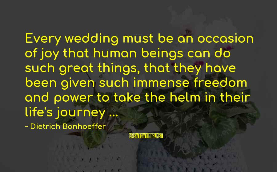 Freedom Life Sayings By Dietrich Bonhoeffer: Every wedding must be an occasion of joy that human beings can do such great