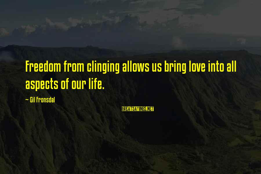 Freedom Life Sayings By Gil Fronsdal: Freedom from clinging allows us bring love into all aspects of our life.