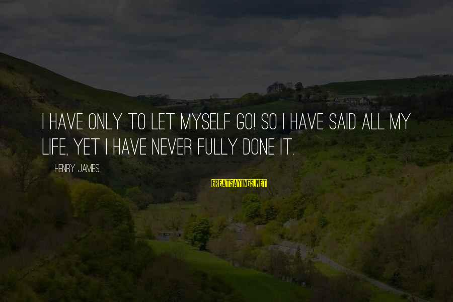 Freedom Life Sayings By Henry James: I have only to let myself go! So I have said all my life, yet