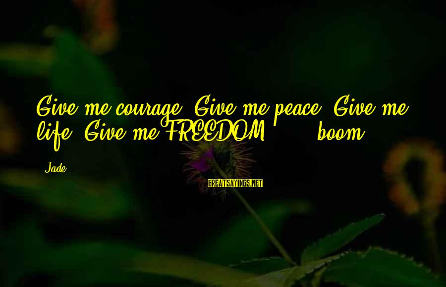 Freedom Life Sayings By Jade: Give me courage! Give me peace! Give me life! Give me FREEDOM!!!!! (boom)