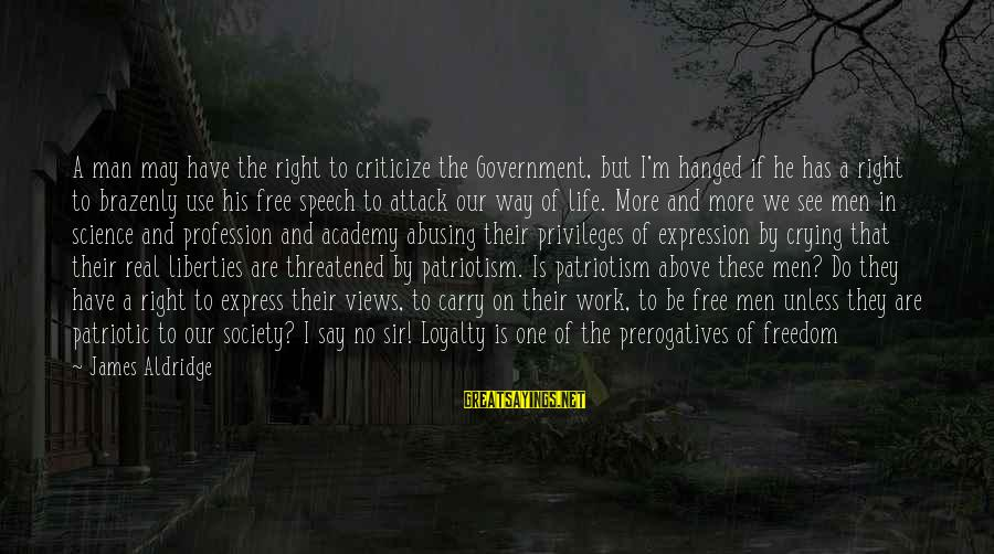 Freedom Life Sayings By James Aldridge: A man may have the right to criticize the Government, but I'm hanged if he