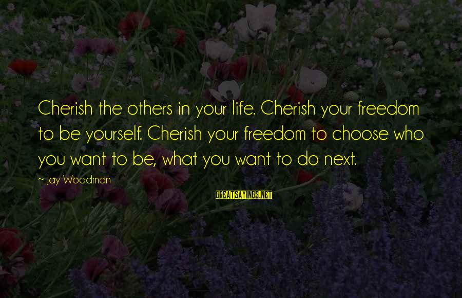 Freedom Life Sayings By Jay Woodman: Cherish the others in your life. Cherish your freedom to be yourself. Cherish your freedom