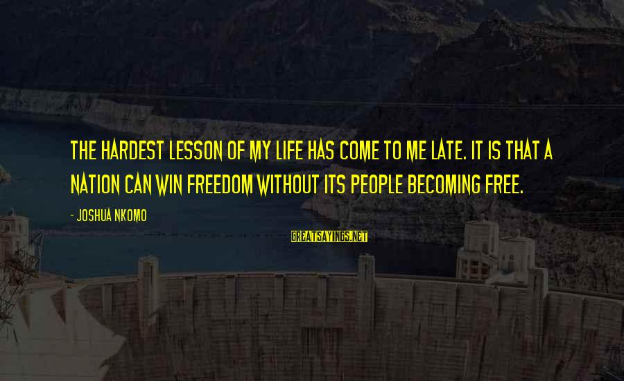 Freedom Life Sayings By Joshua Nkomo: The hardest lesson of my life has come to me late. It is that a