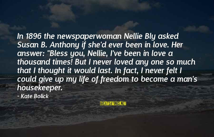 Freedom Life Sayings By Kate Bolick: In 1896 the newspaperwoman Nellie Bly asked Susan B. Anthony if she'd ever been in
