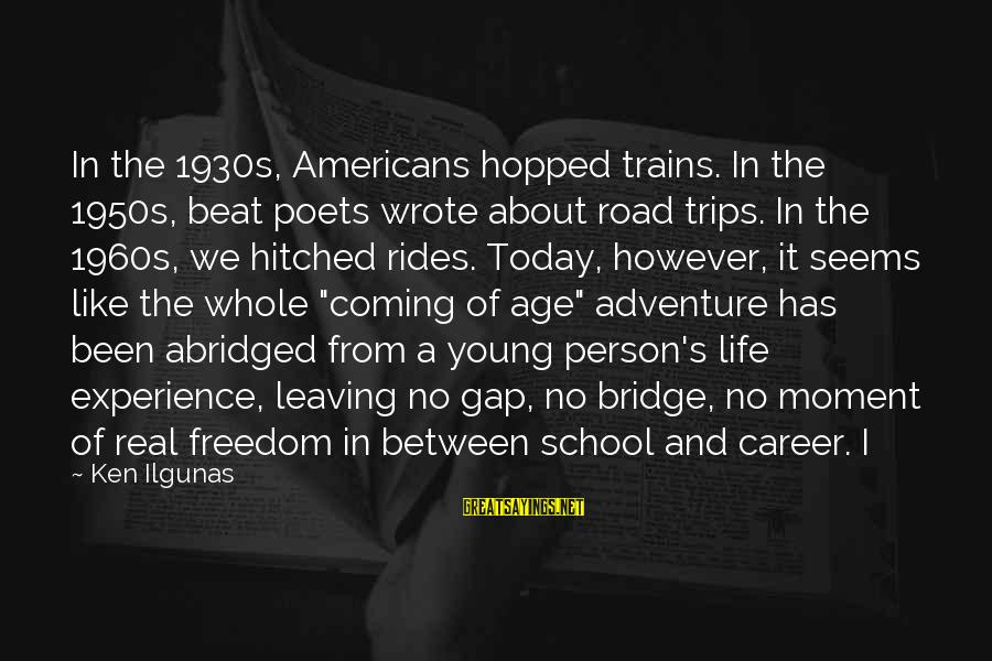 Freedom Life Sayings By Ken Ilgunas: In the 1930s, Americans hopped trains. In the 1950s, beat poets wrote about road trips.