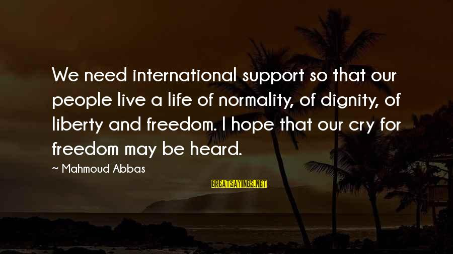 Freedom Life Sayings By Mahmoud Abbas: We need international support so that our people live a life of normality, of dignity,