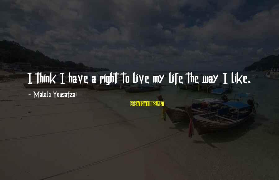 Freedom Life Sayings By Malala Yousafzai: I think I have a right to live my life the way I like.