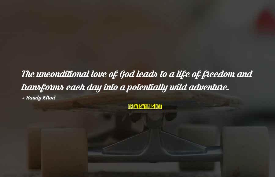 Freedom Life Sayings By Randy Elrod: The unconditional love of God leads to a life of freedom and transforms each day