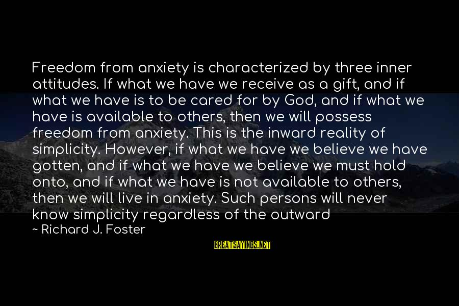 Freedom Life Sayings By Richard J. Foster: Freedom from anxiety is characterized by three inner attitudes. If what we have we receive