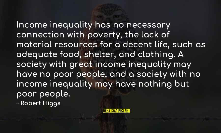 Freedom Life Sayings By Robert Higgs: Income inequality has no necessary connection with poverty, the lack of material resources for a