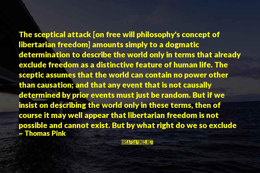 Freedom Life Sayings By Thomas Pink: The sceptical attack [on free will philosophy's concept of libertarian freedom] amounts simply to a