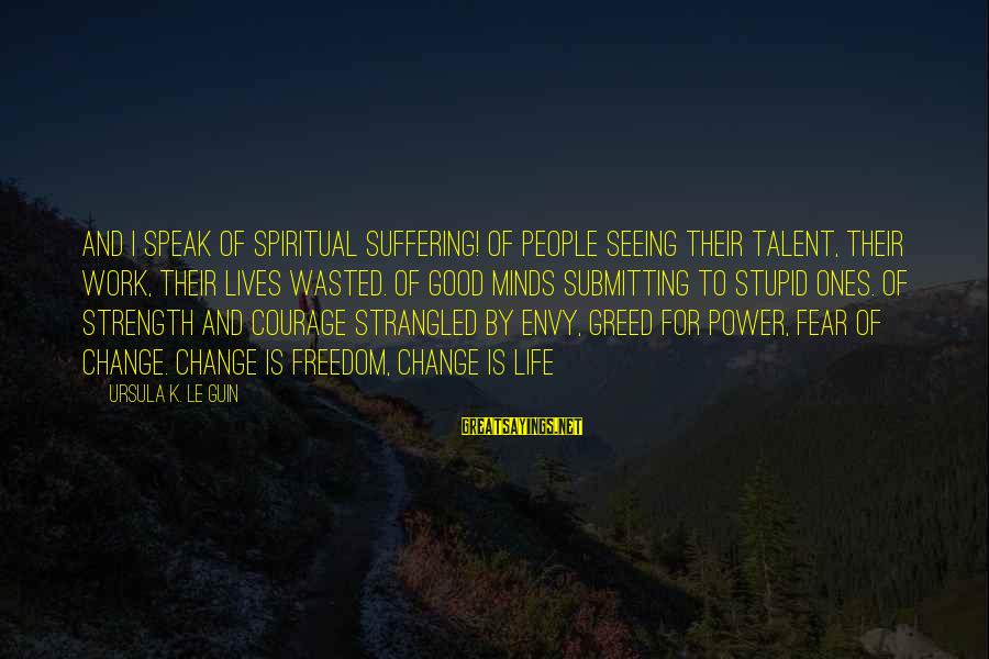 Freedom Life Sayings By Ursula K. Le Guin: And I speak of spiritual suffering! Of people seeing their talent, their work, their lives