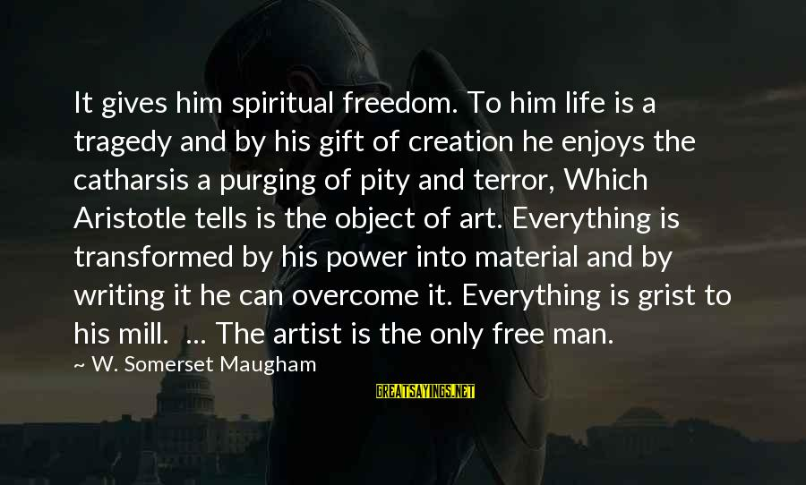 Freedom Life Sayings By W. Somerset Maugham: It gives him spiritual freedom. To him life is a tragedy and by his gift